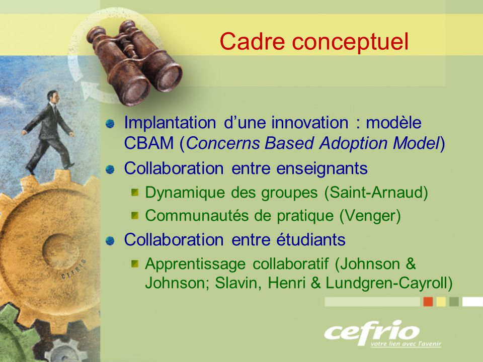 Cadre conceptuel Implantation dune innovation : modèle CBAM (Concerns Based Adoption Model) Collaboration entre enseignants Dynamique des groupes (Saint-Arnaud) Communautés de pratique (Venger) Collaboration entre étudiants Apprentissage collaboratif (Johnson & Johnson; Slavin, Henri & Lundgren-Cayroll)