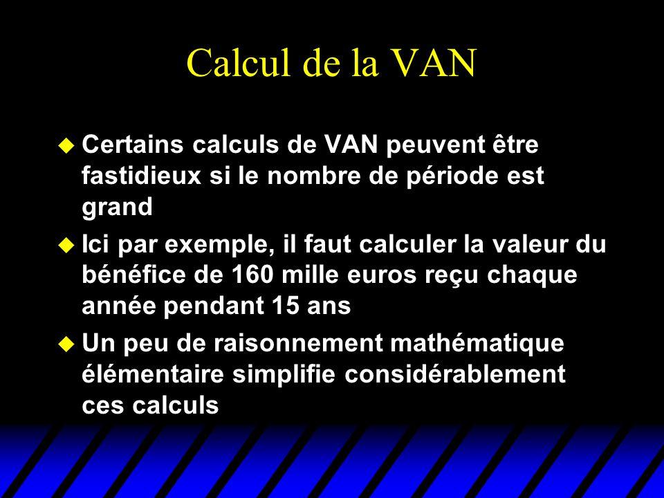 Calcul de la VAN u Certains calculs de VAN peuvent être fastidieux si le nombre de période est grand u Ici par exemple, il faut calculer la valeur du