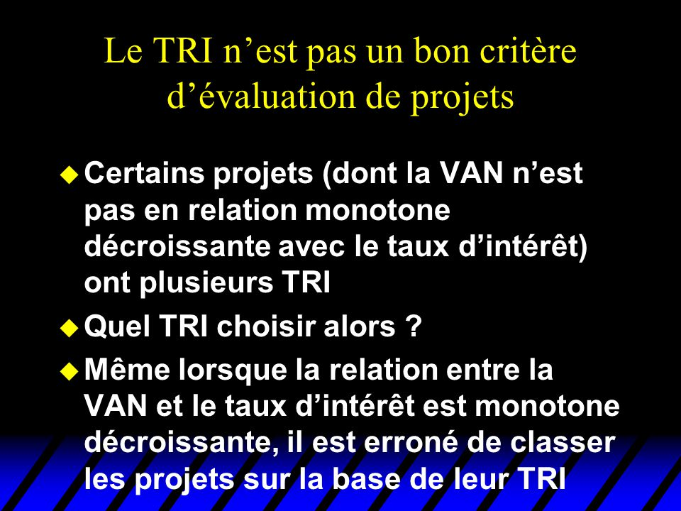 Le TRI nest pas un bon critère dévaluation de projets u Certains projets (dont la VAN nest pas en relation monotone décroissante avec le taux dintérêt