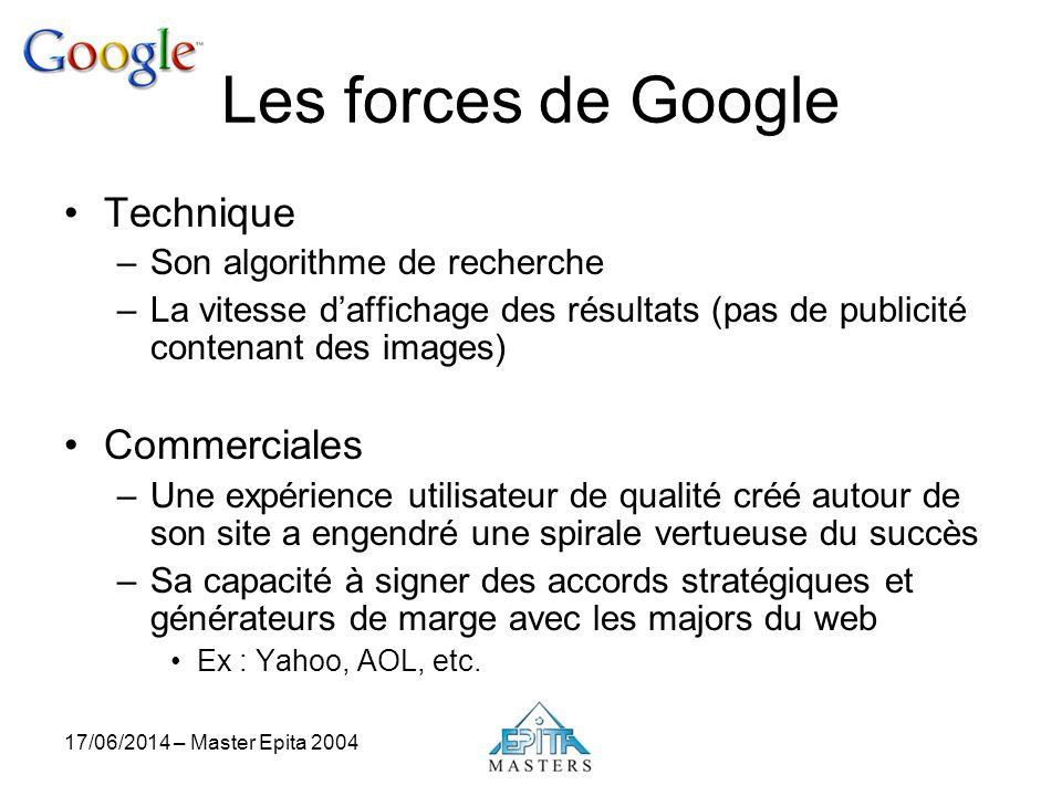17/06/2014 – Master Epita 2004 Les forces de Google Technique –Son algorithme de recherche –La vitesse daffichage des résultats (pas de publicité cont