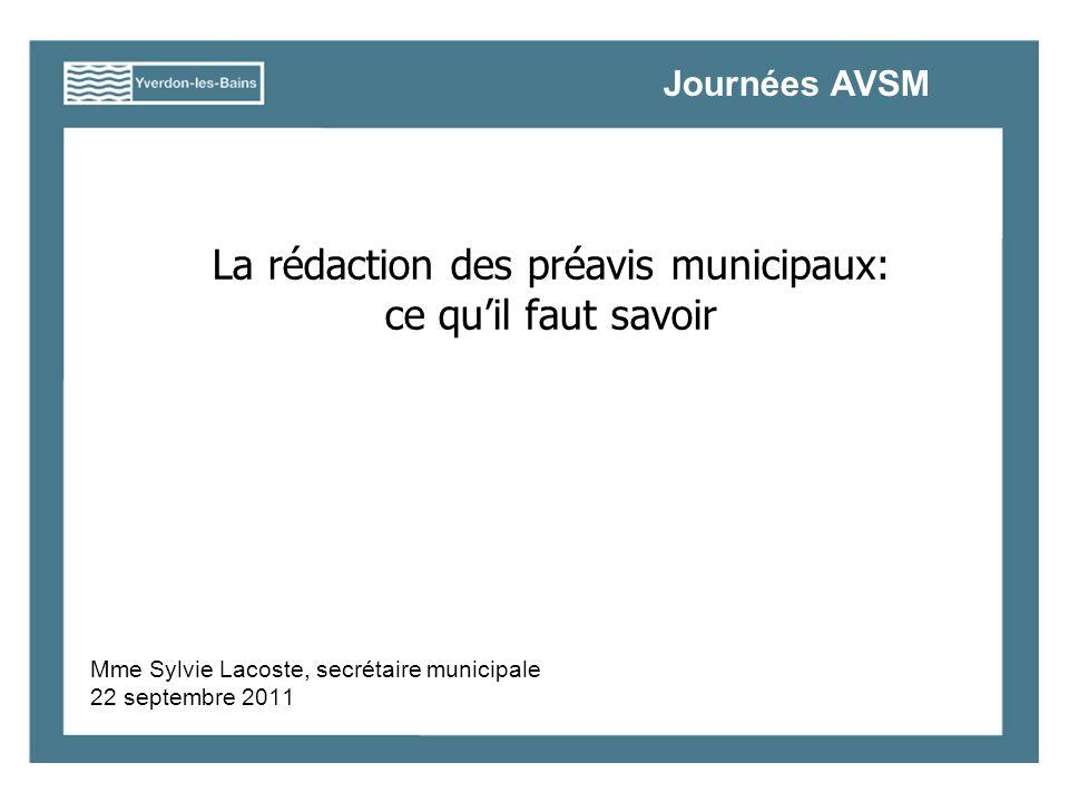 La rédaction des préavis municipaux: ce quil faut savoir Mme Sylvie Lacoste, secrétaire municipale 22 septembre 2011 Journées AVSM