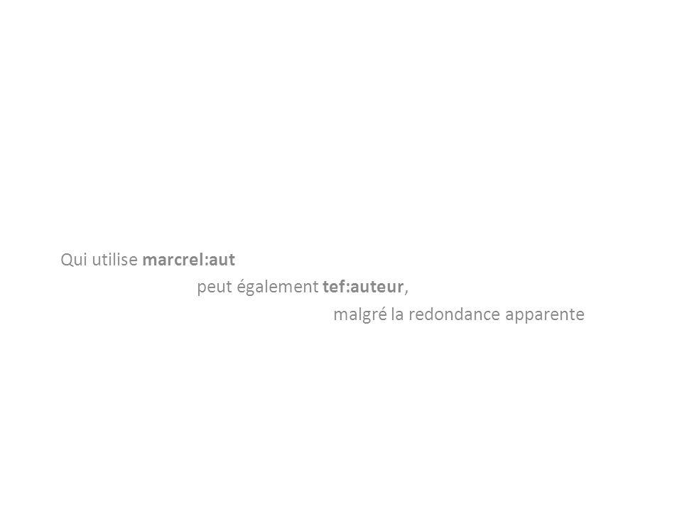 Qui utilise marcrel:aut peut également tef:auteur, malgré la redondance apparente