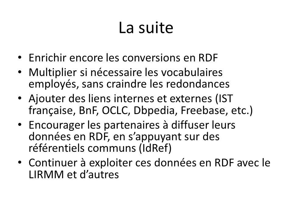 La suite Enrichir encore les conversions en RDF Multiplier si nécessaire les vocabulaires employés, sans craindre les redondances Ajouter des liens internes et externes (IST française, BnF, OCLC, Dbpedia, Freebase, etc.) Encourager les partenaires à diffuser leurs données en RDF, en sappuyant sur des référentiels communs (IdRef) Continuer à exploiter ces données en RDF avec le LIRMM et dautres