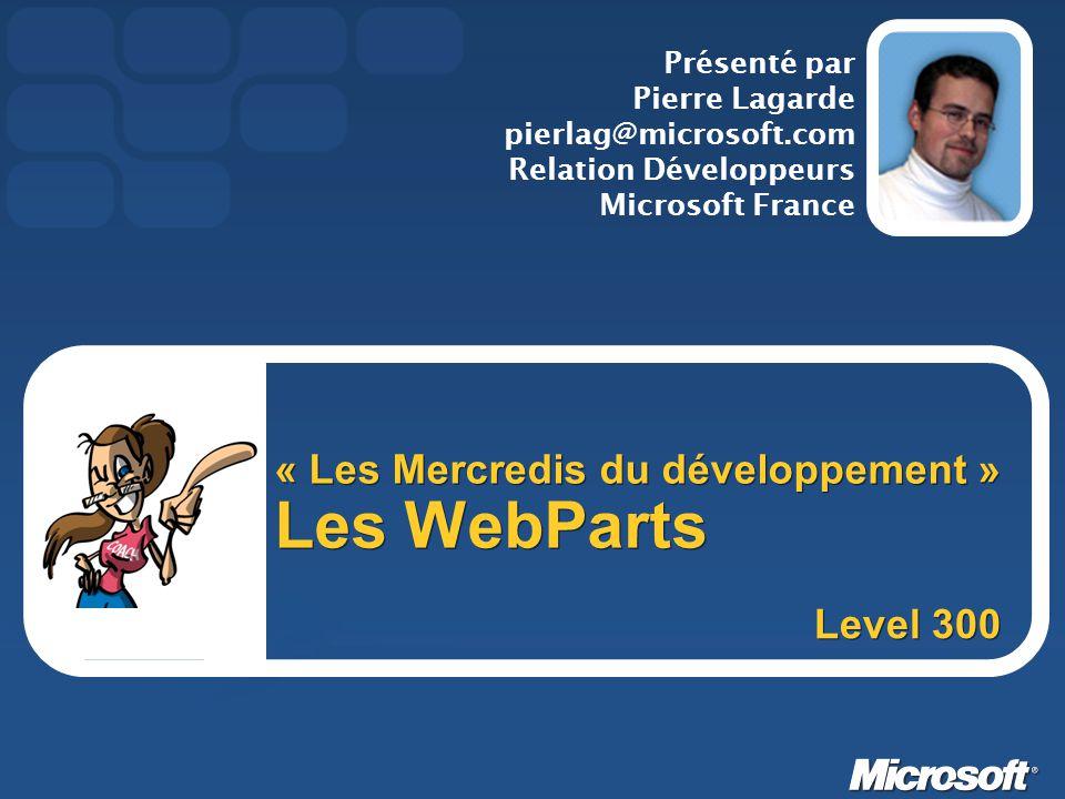 « Les Mercredis du développement » Les WebParts Présenté par Pierre Lagarde pierlag@microsoft.com Relation Développeurs Microsoft France Level 300