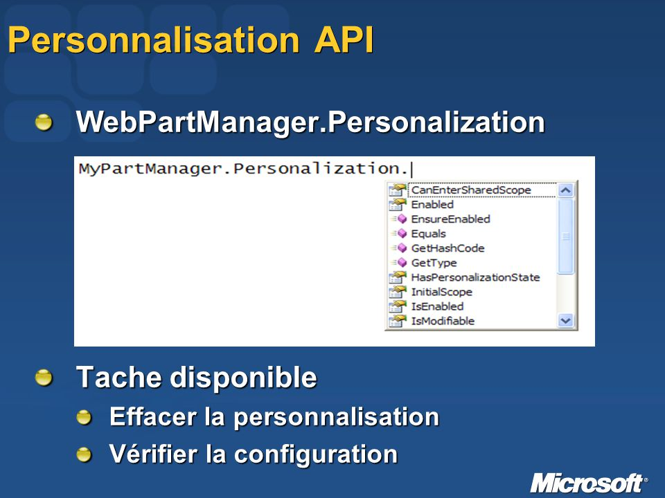 Personnalisation API WebPart Provider Dans le fichier web.config dans la section Dans le fichier web.config dans la section Brancher son propre provider <add name= MyProvider type= System.Web.UI.WebControls.WebParts.SqlPersonalizationProvider connectionStringName= CustomSqlConnection />