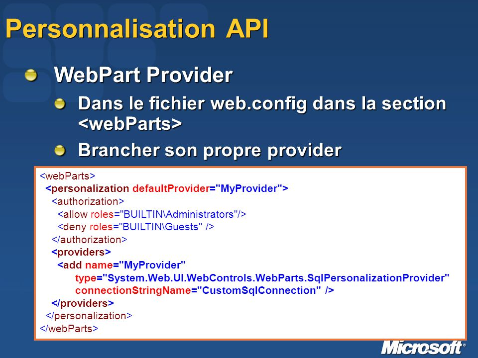 Personnalisation API WebPart Provider Dans le fichier web.config dans la section Dans le fichier web.config dans la section Brancher son propre provider <add name= MyProvider type= System.Web.UI.WebControls.WebParts.SqlPersonalizationProvider connectionStringName= CustomSqlConnection />