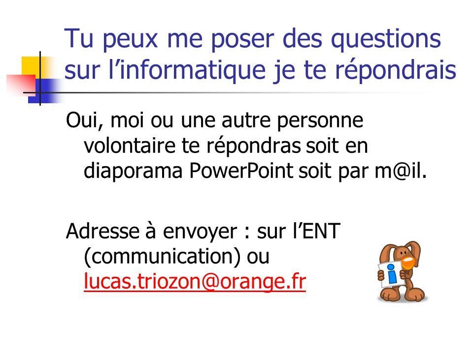 Tu peux me poser des questions sur linformatique je te répondrais Oui, moi ou une autre personne volontaire te répondras soit en diaporama PowerPoint soit par m@il.
