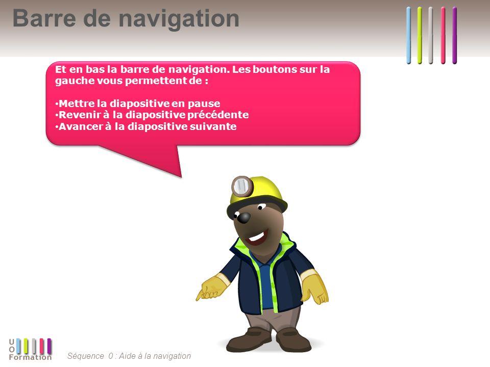 Séquence 0 : Aide à la navigation Barre de navigation Et en bas la barre de navigation. Les boutons sur la gauche vous permettent de : Mettre la diapo