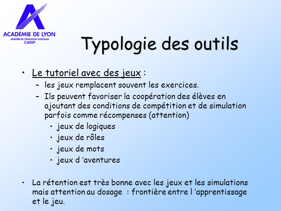 Typologie des outils Le tutoriel avec des jeux : –les jeux remplacent souvent les exercices. –Ils peuvent favoriser la coopération des élèves en ajout