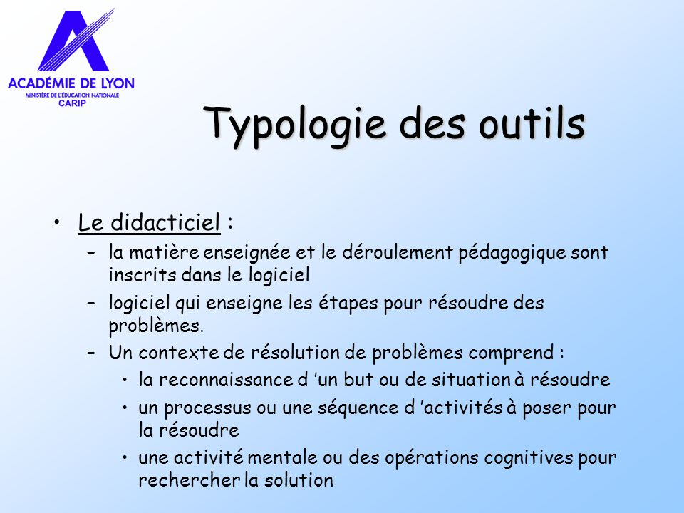 Typologie des outils Le didacticiel : –la matière enseignée et le déroulement pédagogique sont inscrits dans le logiciel –logiciel qui enseigne les étapes pour résoudre des problèmes.