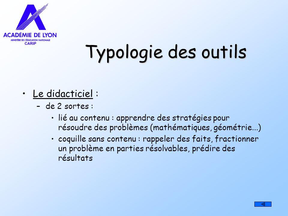 Typologie des outils Le didacticiel : –de 2 sortes : lié au contenu : apprendre des stratégies pour résoudre des problèmes (mathématiques, géométrie..