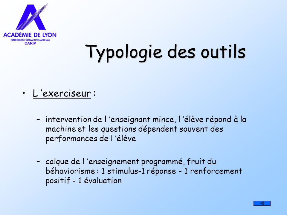 Typologie des outils L exerciseur : –intervention de l enseignant mince, l élève répond à la machine et les questions dépendent souvent des performanc