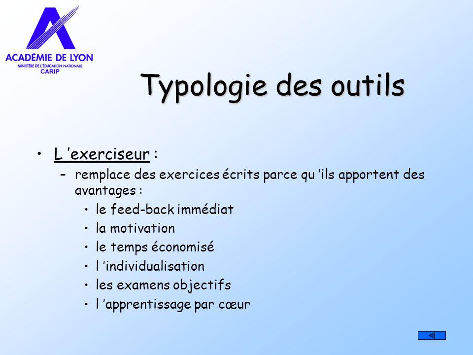 Typologie des outils L exerciseur : –remplace des exercices écrits parce qu ils apportent des avantages : le feed-back immédiat la motivation le temps