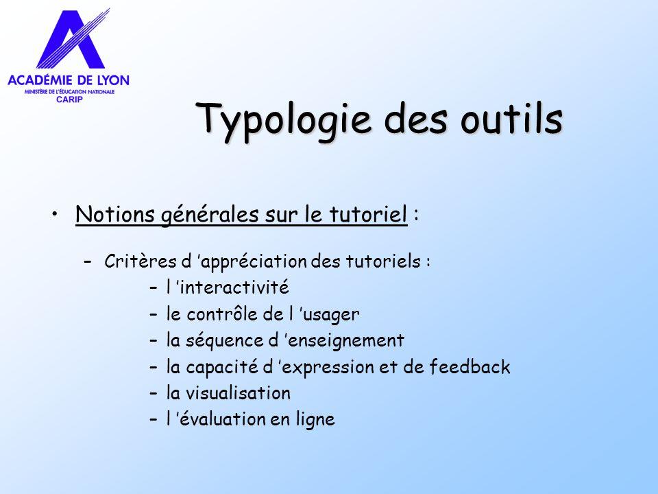 Typologie des outils Notions générales sur le tutoriel : –Critères d appréciation des tutoriels : –l interactivité –le contrôle de l usager –la séquence d enseignement –la capacité d expression et de feedback –la visualisation –l évaluation en ligne