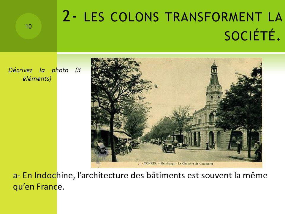 2- LES COLONS TRANSFORMENT LA SOCIÉTÉ. 10 Décrivez la photo (3 éléments) a- En Indochine, larchitecture des bâtiments est souvent la même quen France.