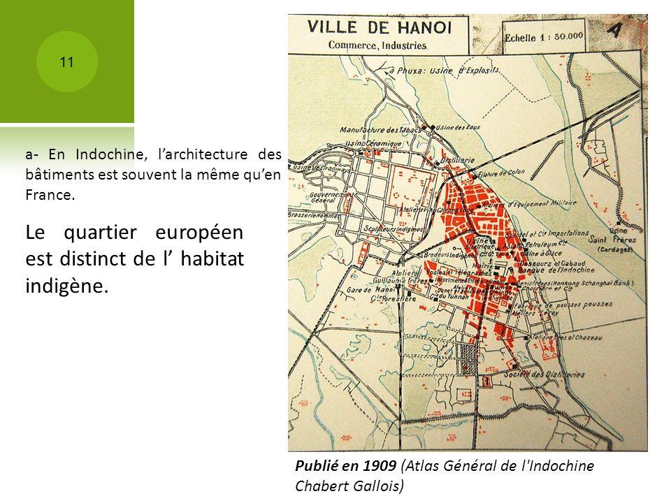 Publié en 1909 (Atlas Général de l'Indochine Chabert Gallois) 11 Le quartier européen est distinct de l habitat indigène. a- En Indochine, larchitectu