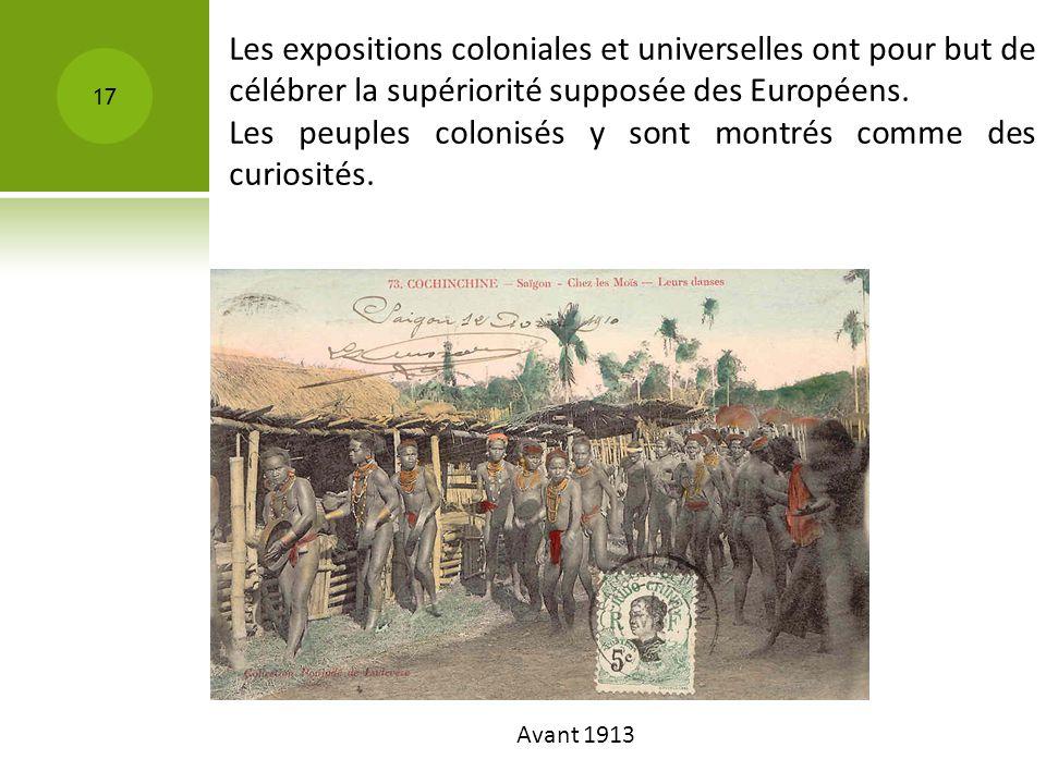 Avant 1913 17 Les expositions coloniales et universelles ont pour but de célébrer la supériorité supposée des Européens. Les peuples colonisés y sont