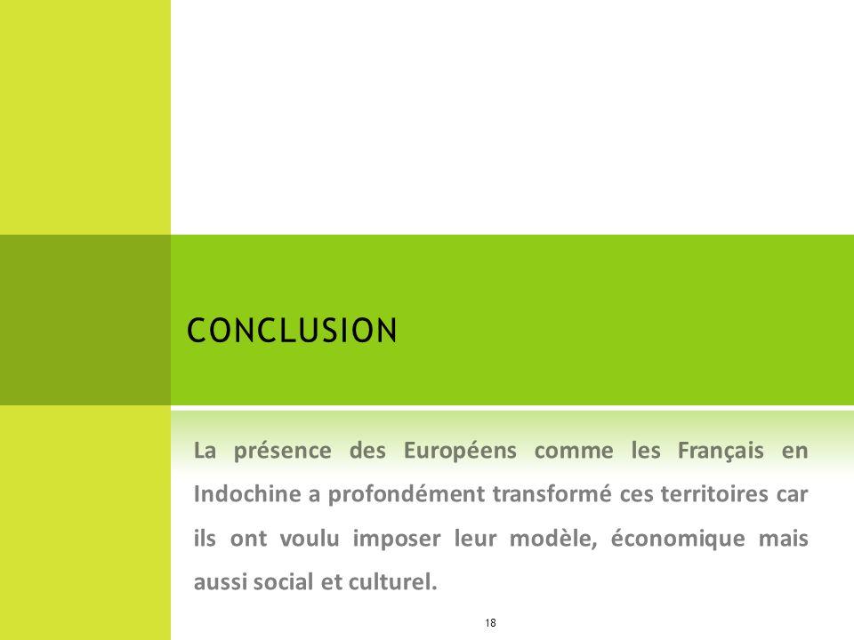 CONCLUSION La présence des Européens comme les Français en Indochine a profondément transformé ces territoires car ils ont voulu imposer leur modèle,