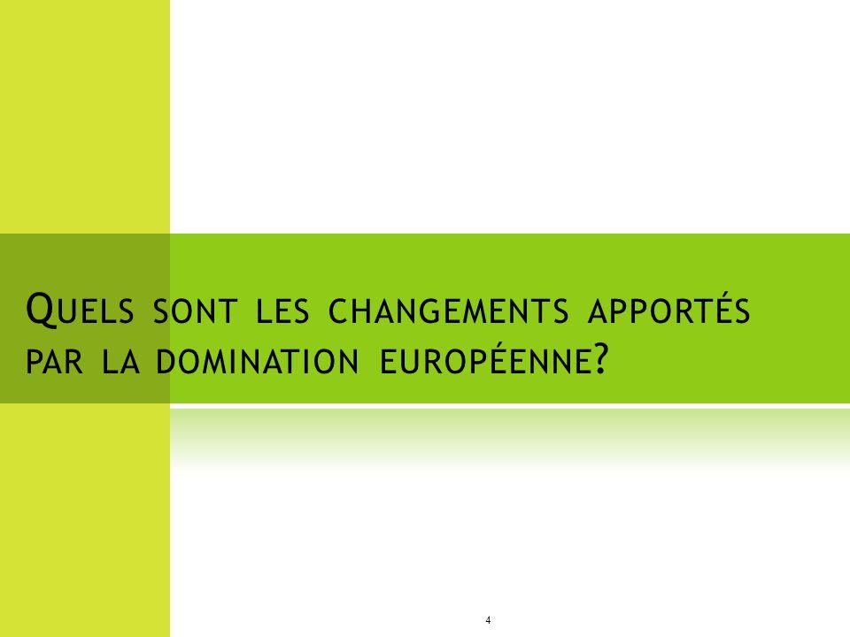 Q UELS SONT LES CHANGEMENTS APPORTÉS PAR LA DOMINATION EUROPÉENNE ? 4