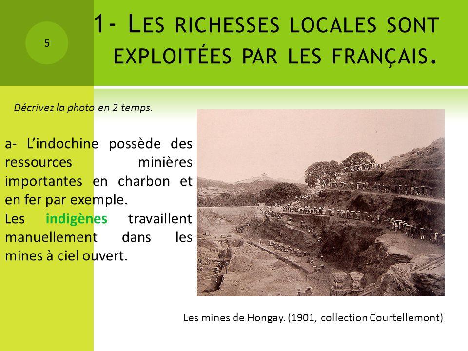 1- L ES RICHESSES LOCALES SONT EXPLOITÉES PAR LES FRANÇAIS. 5 Les mines de Hongay. (1901, collection Courtellemont) Décrivez la photo en 2 temps. a- L