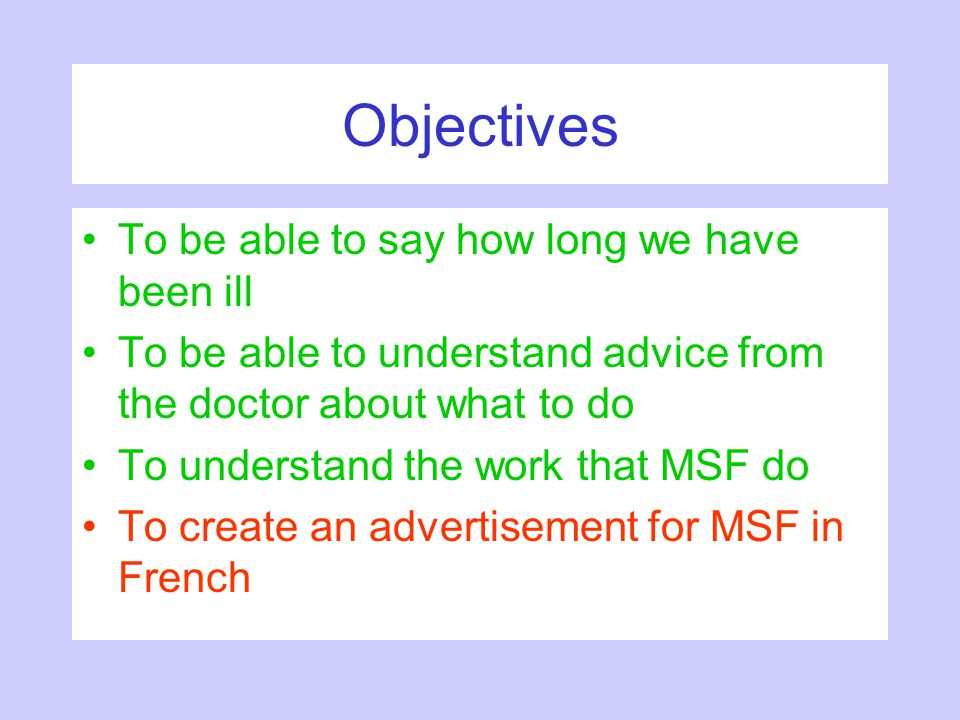 Objectives To be able to say how long we have been ill To be able to understand advice from the doctor about what to do To understand the work that MS