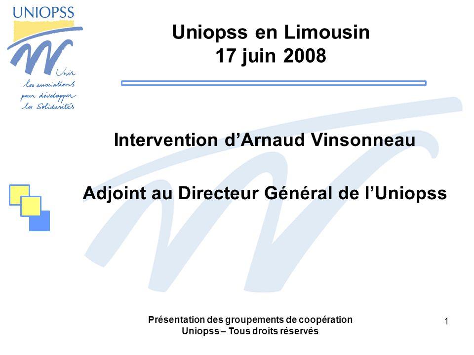 Présentation des groupements de coopération Uniopss – Tous droits réservés 1 Uniopss en Limousin 17 juin 2008 Intervention dArnaud Vinsonneau Adjoint au Directeur Général de lUniopss