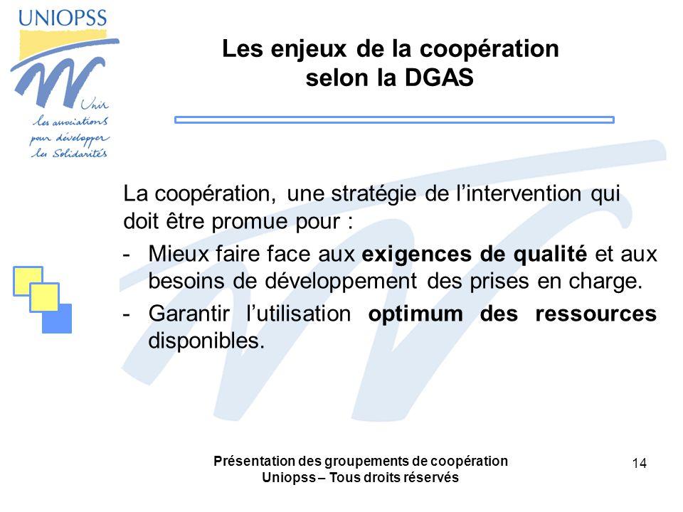Présentation des groupements de coopération Uniopss – Tous droits réservés 14 Les enjeux de la coopération selon la DGAS La coopération, une stratégie de lintervention qui doit être promue pour : -Mieux faire face aux exigences de qualité et aux besoins de développement des prises en charge.