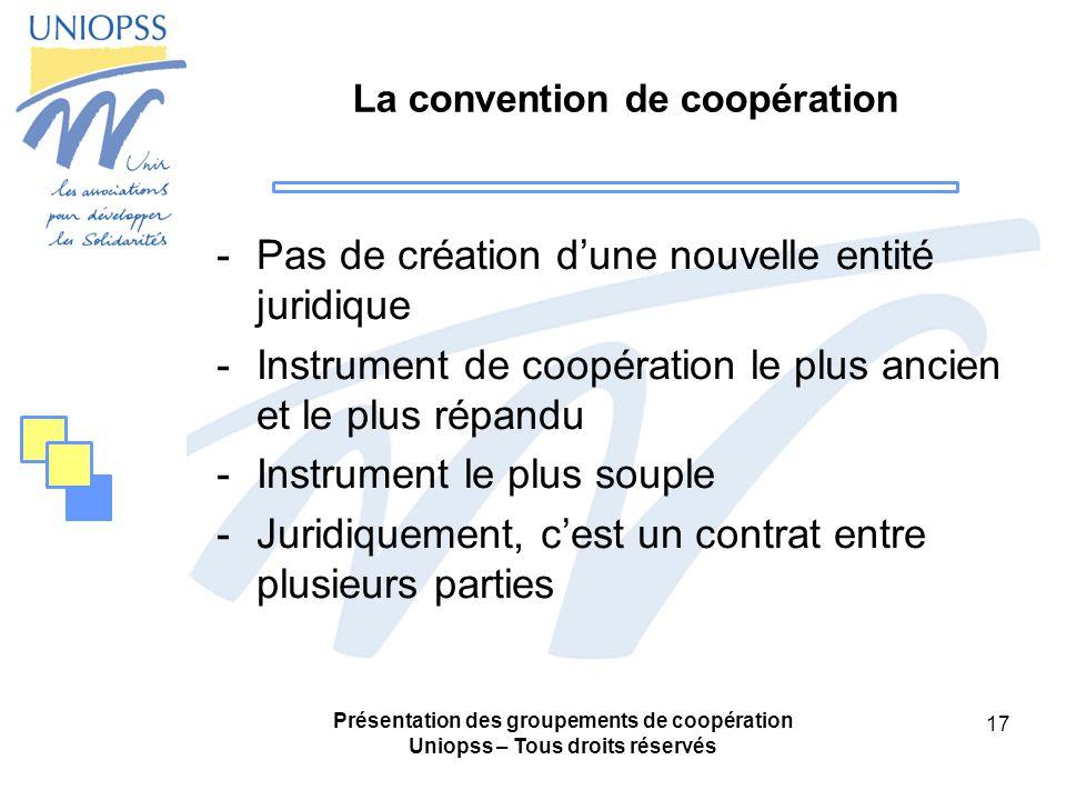 Présentation des groupements de coopération Uniopss – Tous droits réservés 17 La convention de coopération -Pas de création dune nouvelle entité juridique -Instrument de coopération le plus ancien et le plus répandu -Instrument le plus souple -Juridiquement, cest un contrat entre plusieurs parties