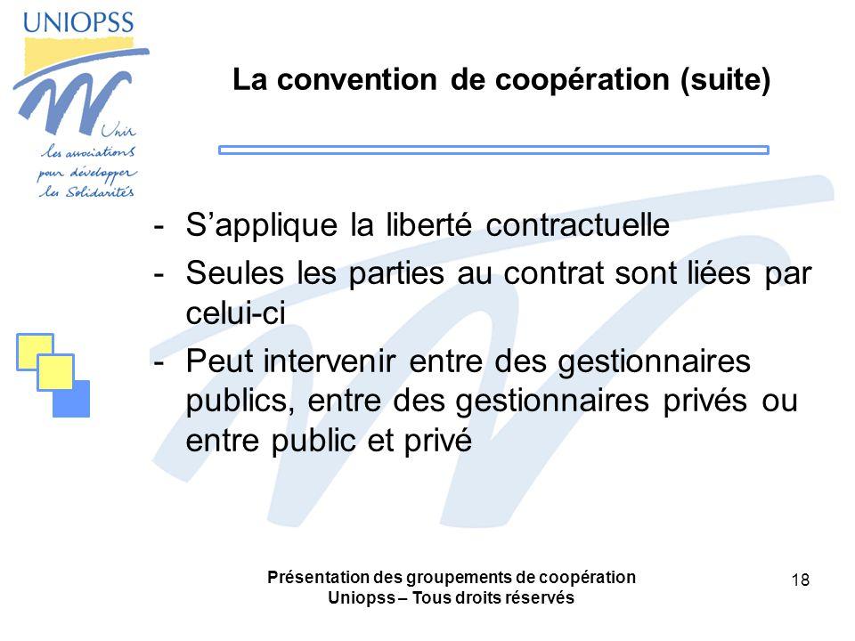 Présentation des groupements de coopération Uniopss – Tous droits réservés 18 La convention de coopération (suite) -Sapplique la liberté contractuelle -Seules les parties au contrat sont liées par celui-ci -Peut intervenir entre des gestionnaires publics, entre des gestionnaires privés ou entre public et privé