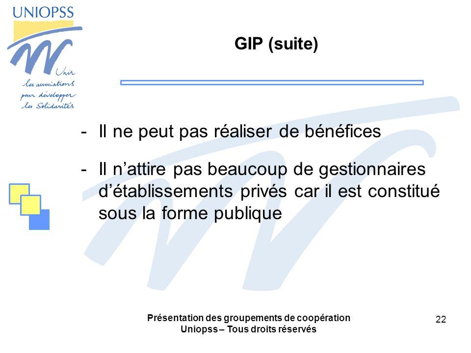 Présentation des groupements de coopération Uniopss – Tous droits réservés 22 GIP (suite) -Il ne peut pas réaliser de bénéfices -Il nattire pas beaucoup de gestionnaires détablissements privés car il est constitué sous la forme publique