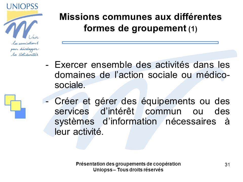 Présentation des groupements de coopération Uniopss – Tous droits réservés 31 Missions communes aux différentes formes de groupement (1) -Exercer ensemble des activités dans les domaines de laction sociale ou médico- sociale.