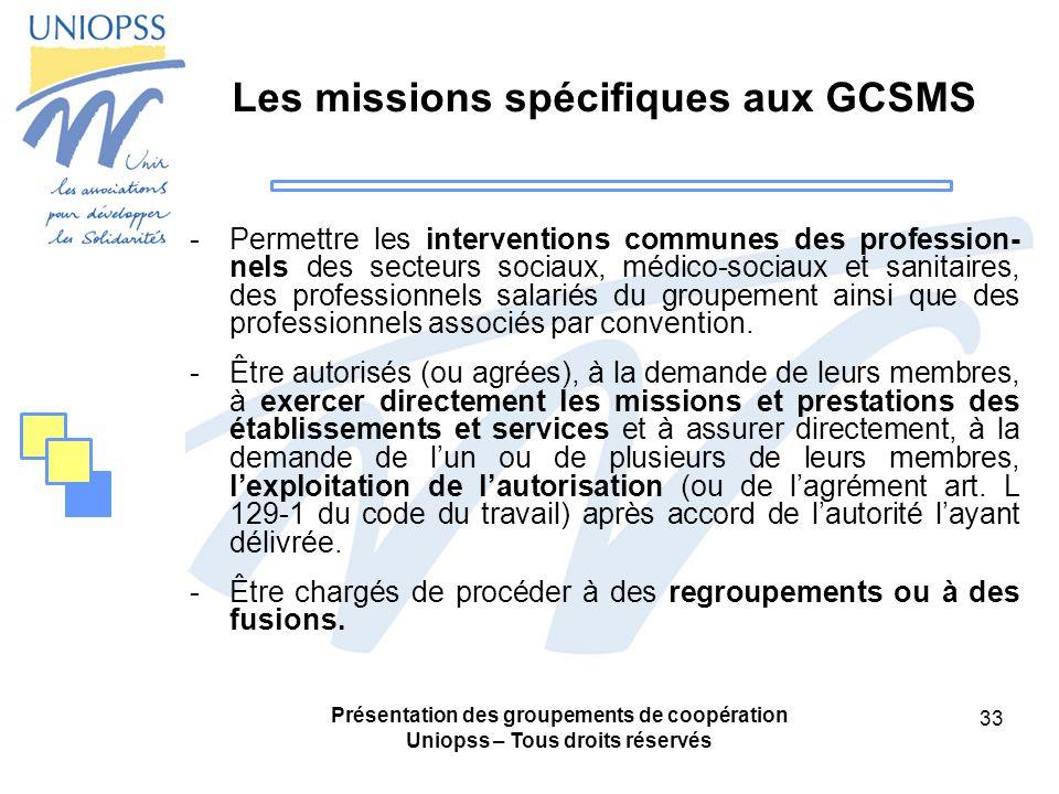 Présentation des groupements de coopération Uniopss – Tous droits réservés 33 Les missions spécifiques aux GCSMS -Permettre les interventions communes des profession- nels des secteurs sociaux, médico-sociaux et sanitaires, des professionnels salariés du groupement ainsi que des professionnels associés par convention.