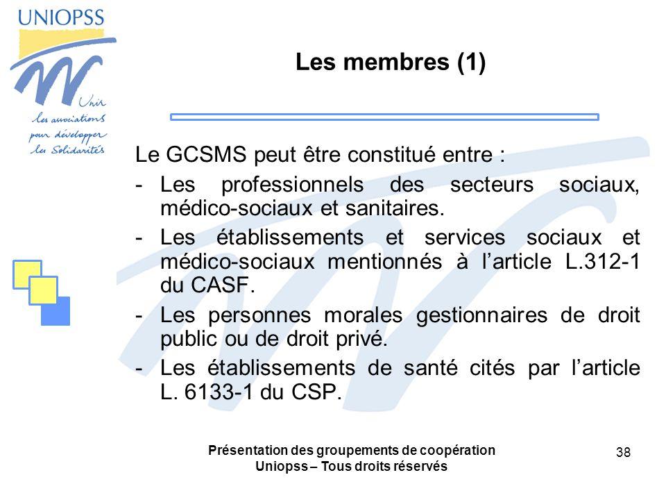 Présentation des groupements de coopération Uniopss – Tous droits réservés 38 Les membres (1) Le GCSMS peut être constitué entre : -Les professionnels des secteurs sociaux, médico-sociaux et sanitaires.