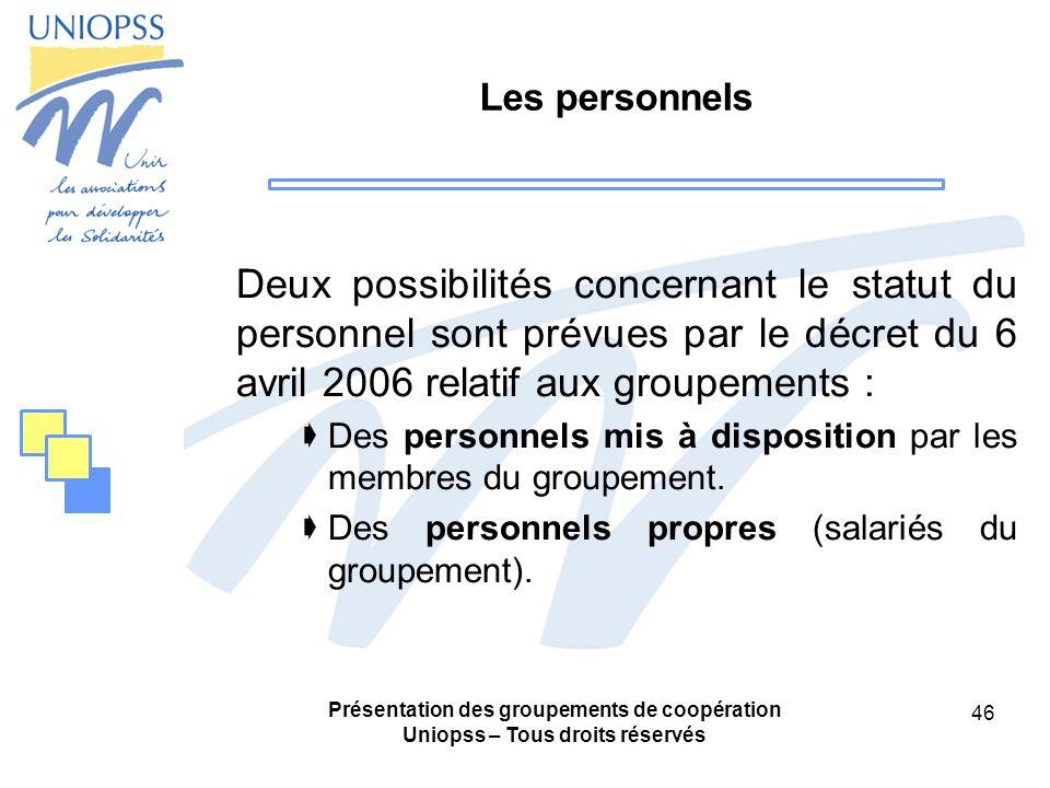 Présentation des groupements de coopération Uniopss – Tous droits réservés 46 Les personnels Deux possibilités concernant le statut du personnel sont prévues par le décret du 6 avril 2006 relatif aux groupements : Des personnels mis à disposition par les membres du groupement.