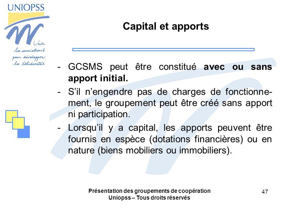 Présentation des groupements de coopération Uniopss – Tous droits réservés 47 Capital et apports -GCSMS peut être constitué avec ou sans apport initial.