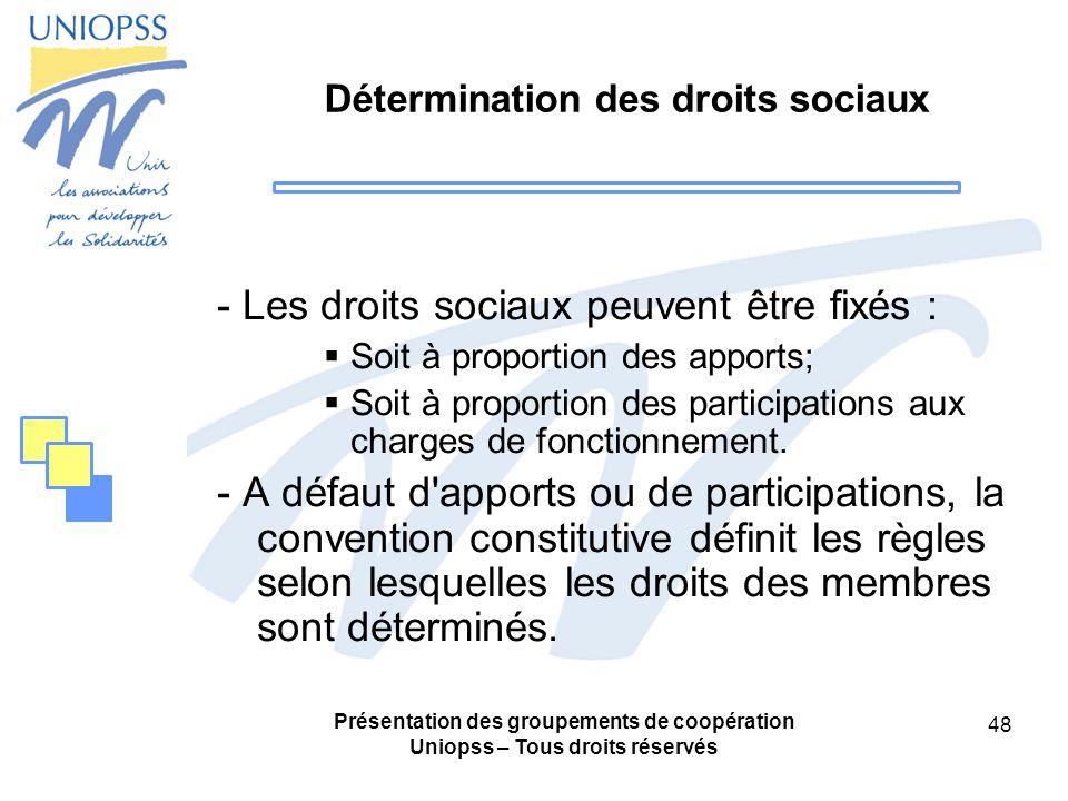 Présentation des groupements de coopération Uniopss – Tous droits réservés 48 Détermination des droits sociaux - Les droits sociaux peuvent être fixés : Soit à proportion des apports; Soit à proportion des participations aux charges de fonctionnement.