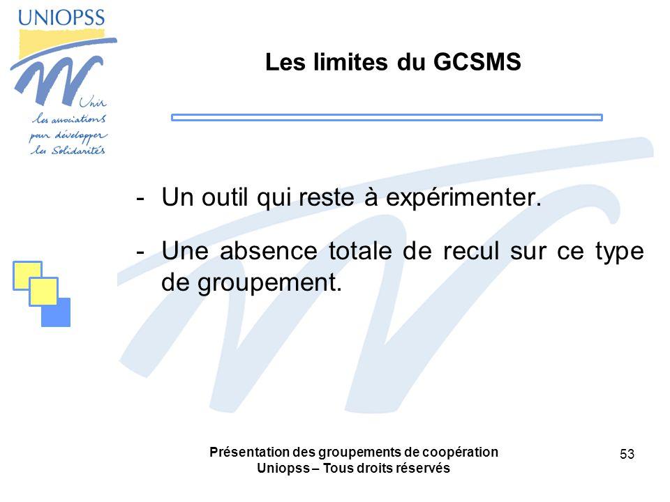 Présentation des groupements de coopération Uniopss – Tous droits réservés 53 Les limites du GCSMS -Un outil qui reste à expérimenter.