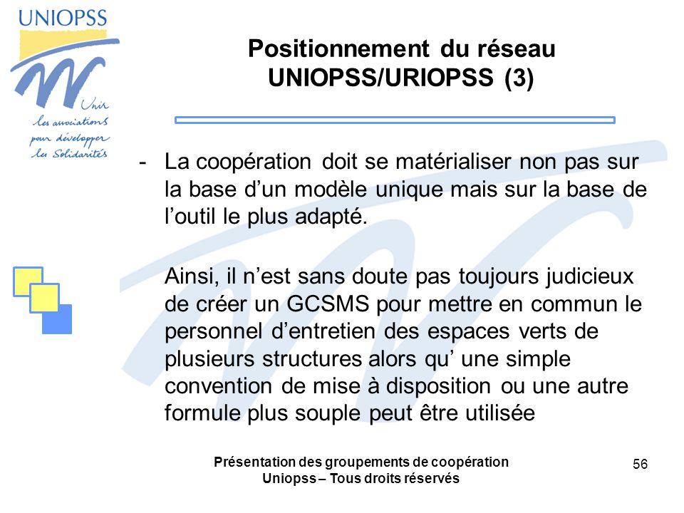 Présentation des groupements de coopération Uniopss – Tous droits réservés 56 Positionnement du réseau UNIOPSS/URIOPSS (3) -La coopération doit se matérialiser non pas sur la base dun modèle unique mais sur la base de loutil le plus adapté.