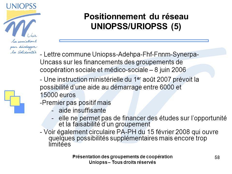 Présentation des groupements de coopération Uniopss – Tous droits réservés 58 Positionnement du réseau UNIOPSS/URIOPSS (5) - Lettre commune Uniopss-Adehpa-Fhf-Fnnm-Synerpa- Uncass sur les financements des groupements de coopération sociale et médico-sociale – 8 juin 2006 - Une instruction ministérielle du 1 er août 2007 prévoit la possibilité dune aide au démarrage entre 6000 et 15000 euros -Premier pas positif mais -aide insuffisante -elle ne permet pas de financer des études sur lopportunité et la faisabilité dun groupement - Voir également circulaire PA-PH du 15 février 2008 qui ouvre quelques possibilités supplémentaires mais encore trop limitées