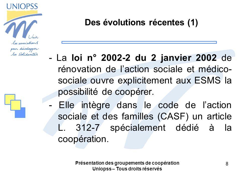 Présentation des groupements de coopération Uniopss – Tous droits réservés 8 Des évolutions récentes (1) - La loi n° 2002-2 du 2 janvier 2002 de rénovation de laction sociale et médico- sociale ouvre explicitement aux ESMS la possibilité de coopérer.