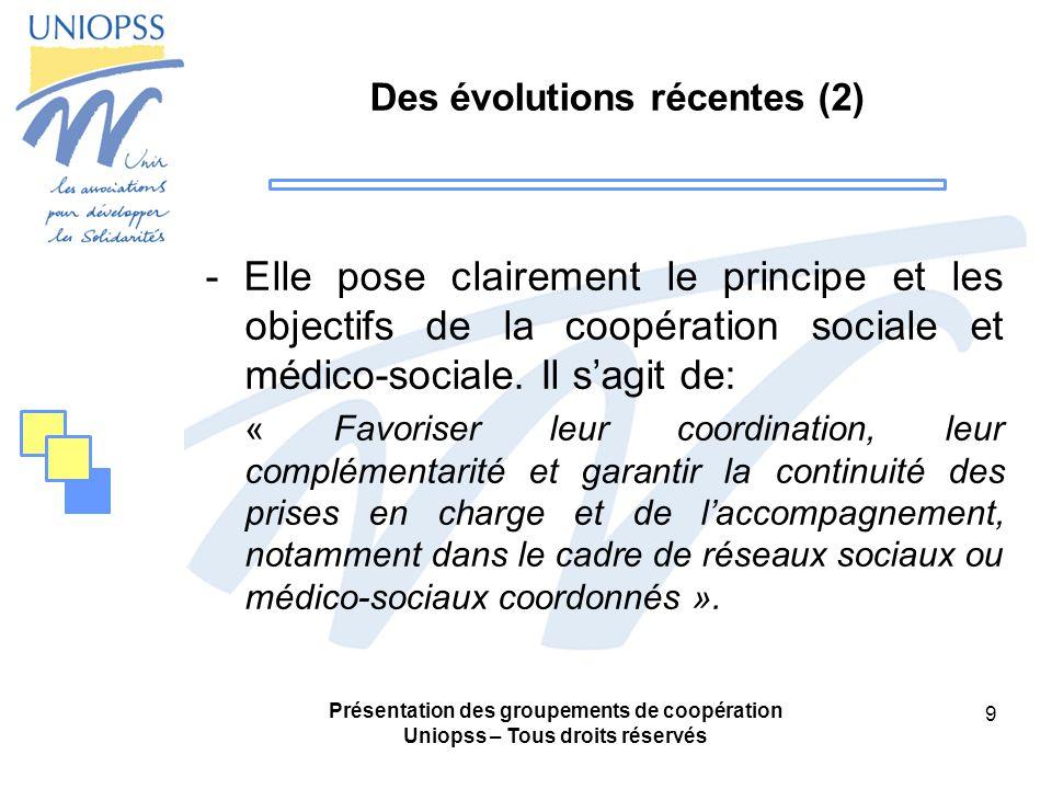 Présentation des groupements de coopération Uniopss – Tous droits réservés 9 Des évolutions récentes (2) - Elle pose clairement le principe et les objectifs de la coopération sociale et médico-sociale.