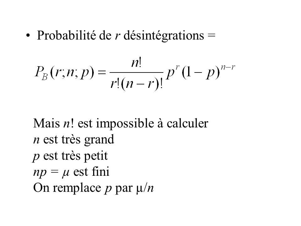 Probabilité de r désintégrations = Mais n! est impossible à calculer n est très grand p est très petit np = µ est fini On remplace p par µ/n