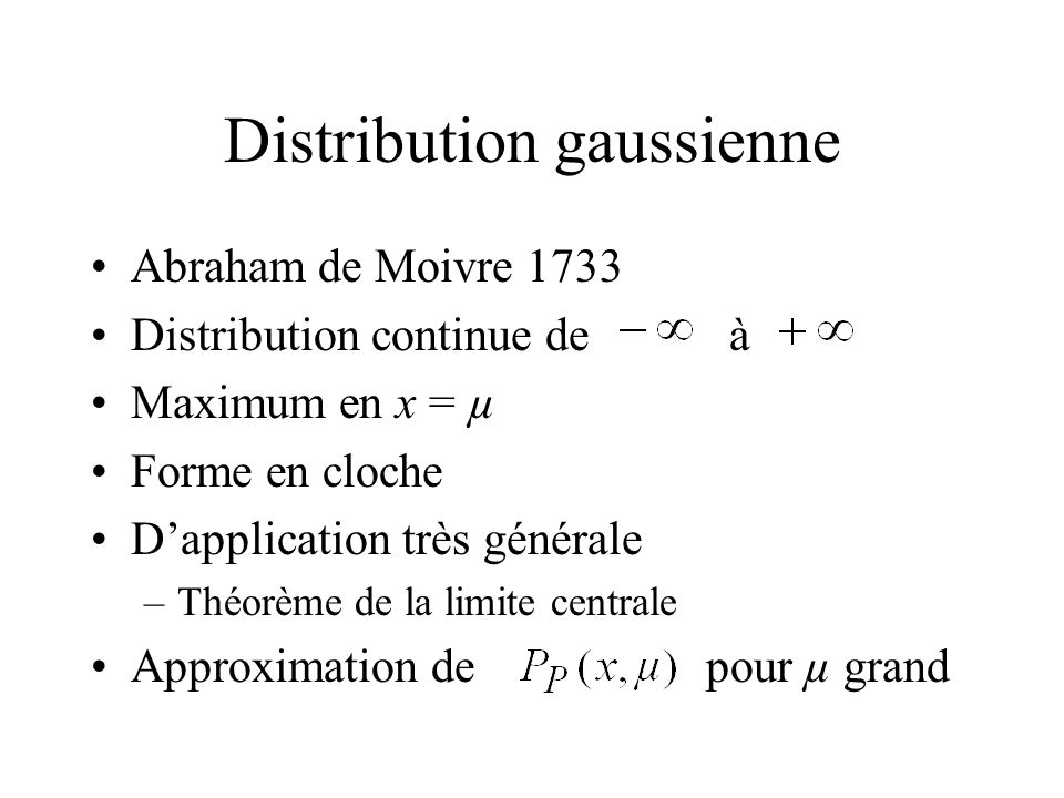 Distribution gaussienne Abraham de Moivre 1733 Distribution continue deà Maximum en x = µ Forme en cloche Dapplication très générale –Théorème de la l