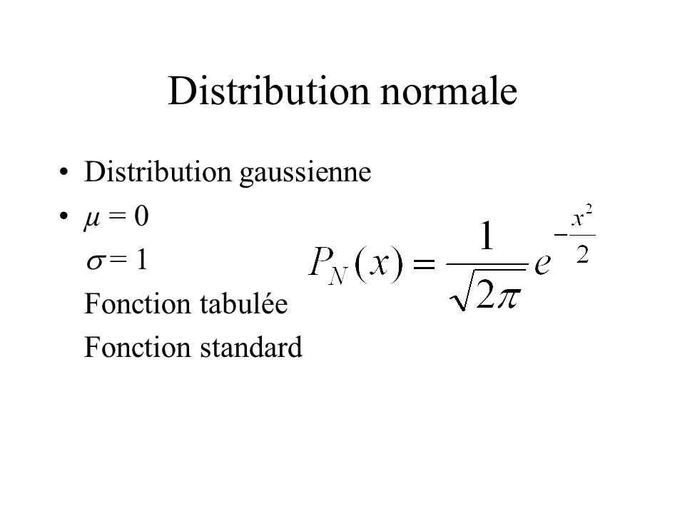 Distribution normale Distribution gaussienne µ = 0 = 1 Fonction tabulée Fonction standard