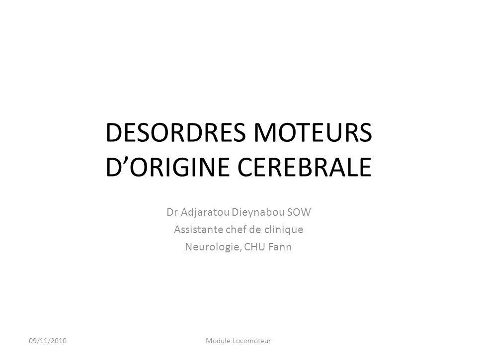 DESORDRES MOTEURS DORIGINE CEREBRALE Dr Adjaratou Dieynabou SOW Assistante chef de clinique Neurologie, CHU Fann 09/11/2010Module Locomoteur