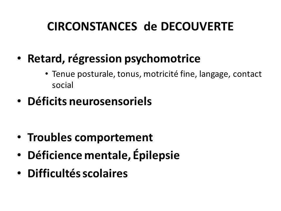 CIRCONSTANCES de DECOUVERTE Retard, régression psychomotrice Tenue posturale, tonus, motricité fine, langage, contact social Déficits neurosensoriels