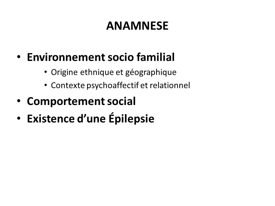 ANAMNESE Environnement socio familial Origine ethnique et géographique Contexte psychoaffectif et relationnel Comportement social Existence dune Épile