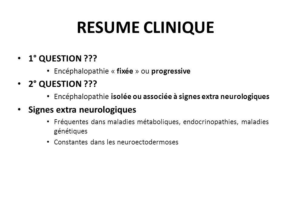 RESUME CLINIQUE 1° QUESTION ??? Encéphalopathie « fixée » ou progressive 2° QUESTION ??? Encéphalopathie isolée ou associée à signes extra neurologiqu