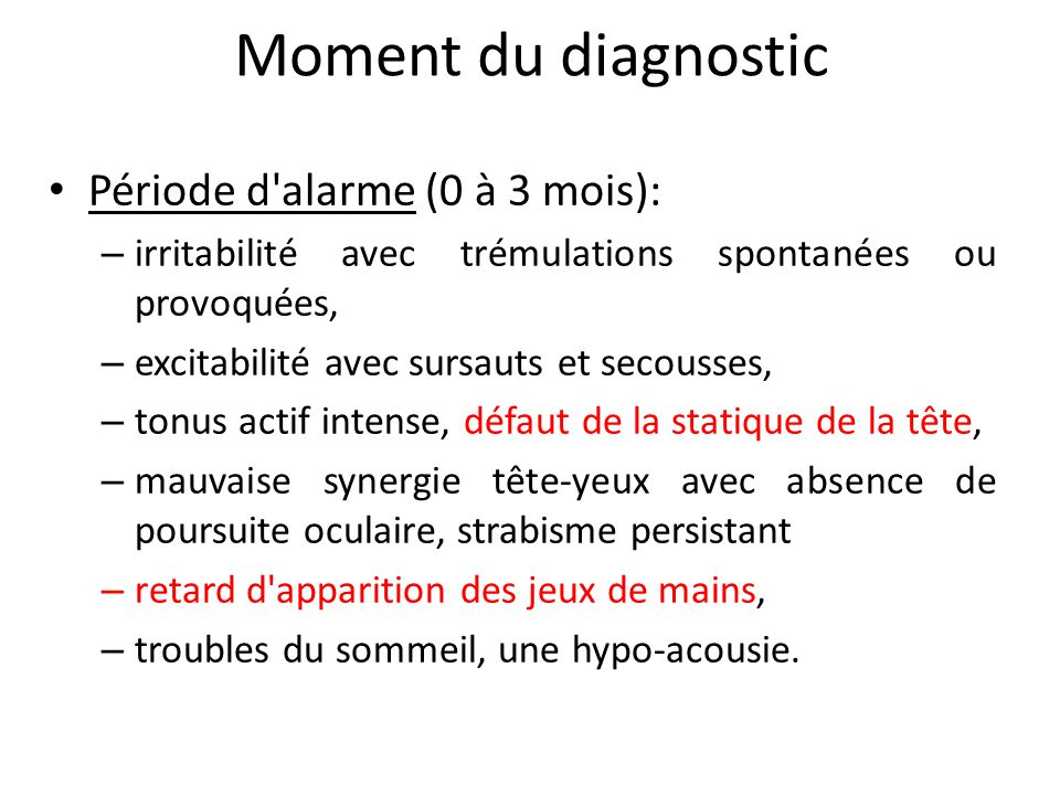 Moment du diagnostic Période d'alarme (0 à 3 mois): – irritabilité avec trémulations spontanées ou provoquées, – excitabilité avec sursauts et secouss