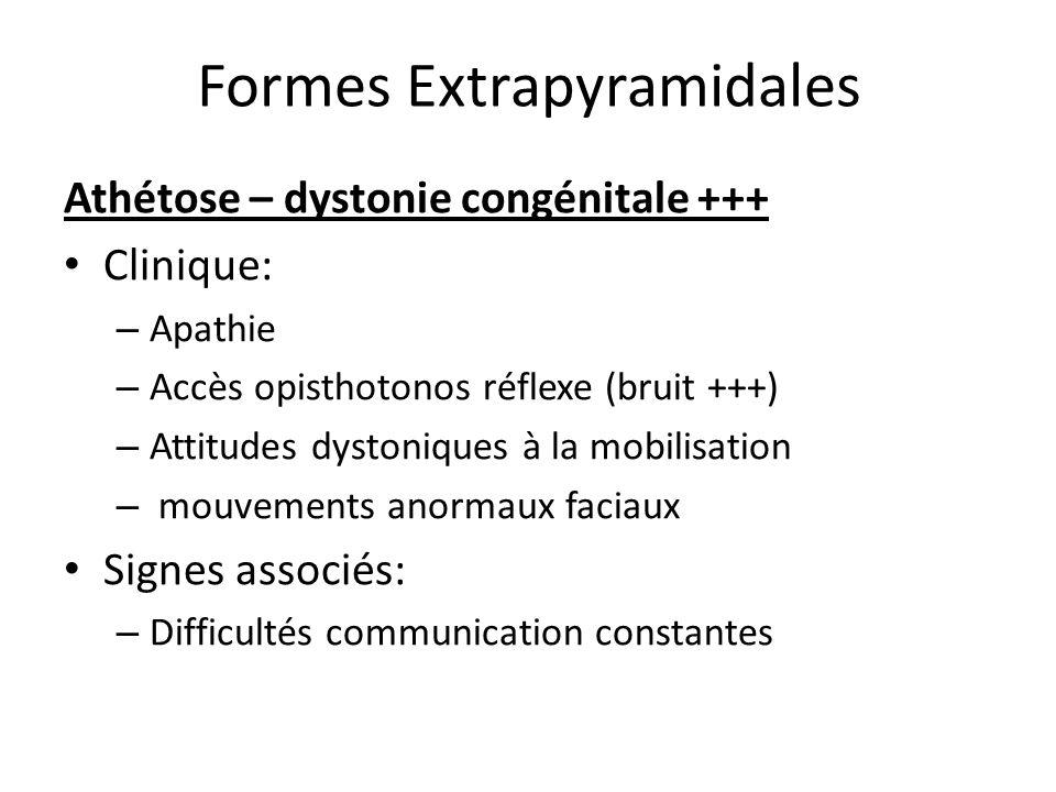 Formes Extrapyramidales Athétose – dystonie congénitale +++ Clinique: – Apathie – Accès opisthotonos réflexe (bruit +++) – Attitudes dystoniques à la